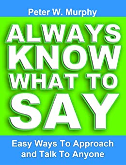 Always Know What To Say - Easy Ways To Approach And Talk To Anyone by [Peter W. Murphy]