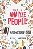 How to Analyze People: Learn Psychology System To Read People, Analyze Body Language & Personality Types, The Power of Body Language, Human Behavior and Mind Control Techniques