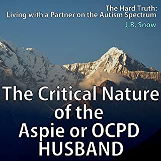 The Critical Nature of the Aspie or OCPD Husband     Living with a Partner on the Autism Spectrum              By:                                                                                                                                 J. B. Snow                               Narrated by:                                                                                                                                 Lori L. Parker                      Length: 19 mins     9 ratings     Overall 3.4