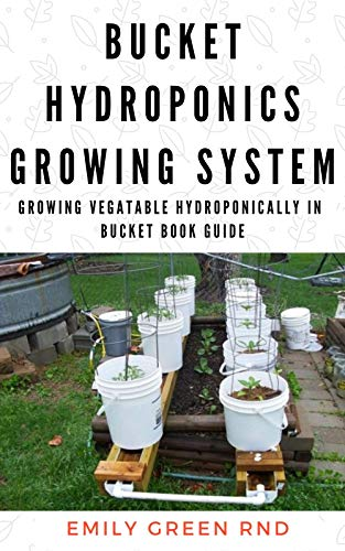 BUCKET HYDROPONICS GROWING SYSTEM: Growing vegetable hrdroponically in bucket book guide (English Edition)