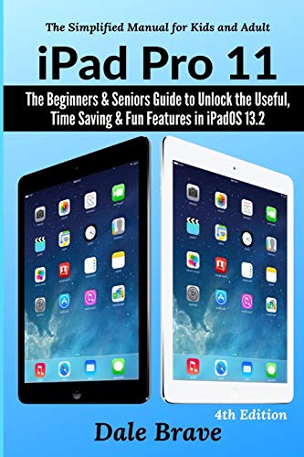 iPad Pro 11: The Beginners & Seniors Guide to Unlock the Useful, Time Saving & Fun Features in iPadOS 13.2 (The Simplified Manual for Kids and Adults)