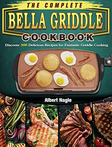 The Complete BELLA Griddle Cookbook: Discover 300 Delicious Recipes for Fantastic Griddle Cooking