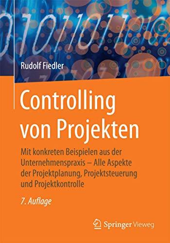 Controlling von Projekten: Mit konkreten Beispielen aus der Unternehmenspraxis – Alle Aspekte der Projektplanung, Projektsteuerung und Projektkontrolle