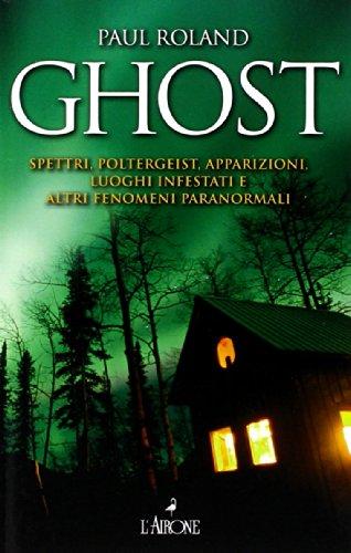 Ghost. Spettri, poltergeist, apparizioni, luoghi infestati e altri fenomeni paranormali