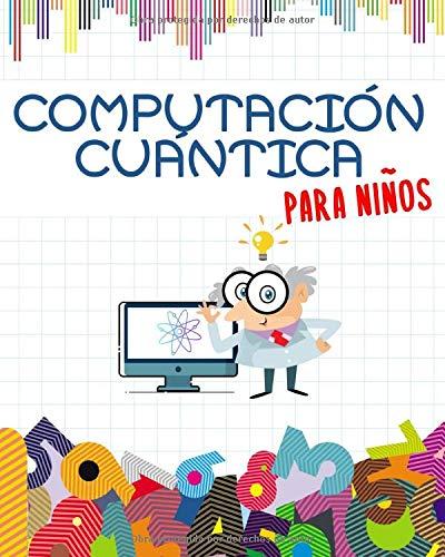 Computación Cuántica para Niños: Prepárate para el futuro | Libro educativo Para Niños | Ilustrado a Todo Color | Libro Grande (20 x 25 cm)