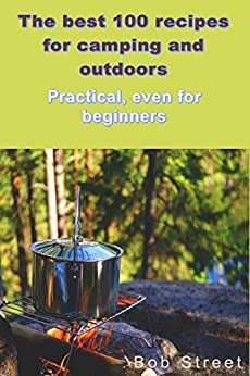 THE BEST 100 RECIPES FOR CAMPING ANS OUTDOOR: Practical, even for beginners by [Bob Street]