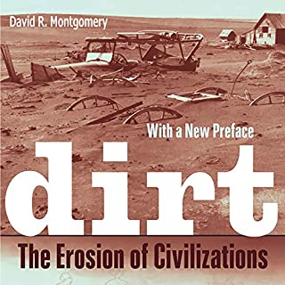 Dirt     The Erosion of Civilizations              By:                                                                                                                                 David R. Montgomery                               Narrated by:                                                                                                                                 Tim Lundeen                      Length: 12 hrs and 5 mins     Not rated yet     Overall 0.0