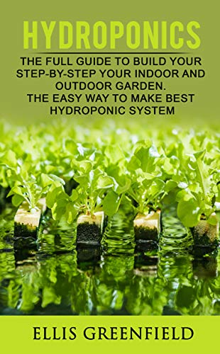 HYDROPONICS: THE FULL GUIDE TO BUILD STEP BY STEP YOUR INDOOR AND OUTDOOR GARDEN. THE EASY WAY TO MAKE THE BEST HYDROPONIC SYSTEM. (GARDENING, HORTICULTURE,HOMESTEADING)
