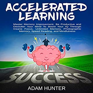 Accelerated Learning: Master Memory Improvement, Be Productive and Declutter Your Mind to Boost Your IQ Through Insane Focus, Unlimited Memory, Photographic Memory, Speed Reading, and Mindfulness                   By:                                                                                                                                 Adam Hunter                               Narrated by:                                                                                                                                 Brian Housewert                      Length: 3 hrs and 2 mins     39 ratings     Overall 4.9