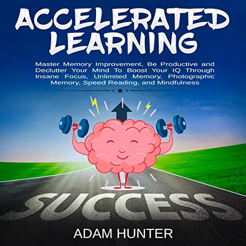 Accelerated Learning: Master Memory Improvement, Be Productive and Declutter Your Mind to Boost Your IQ Through Insane Focus, Unlimited Memory, Photographic Memory, Speed Reading, and Mindfulness                   By:                                                                                                                                 Adam Hunter                               Narrated by:                                                                                                                                 Brian Housewert                      Length: 3 hrs and 2 mins     33 ratings     Overall 5.0