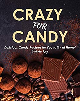 Crazy for Candy: Delicious Candy Recipes for You to Try at Home!