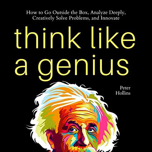 Think Like a Genius: How to Go Outside the Box, Analyze Deeply, Creatively Solve Problems, and Innovate (Mental Models for Better Living, Book 5)