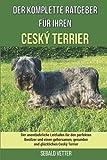 Der komplette Ratgeber für Ihren Ceský Terrier: Der unentbehrliche Leitfaden für den perfekten Besitzer und einen gehorsamen, gesunden und glücklichen Ceský Terrier