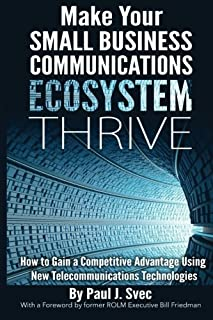 Make Your Small Business Communications Ecosystem Thrive: How to Gain a Competitive Advantage Using New Telecommunications...