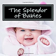 The Splendor of Babies: A Picture Book for Seniors, Adults with Alzheimer's and Others (Picture Books for Seniors, Alzheimer's Patients, Adults with ... Others; Level 1: A 'No Text' Book) (Volume 4)