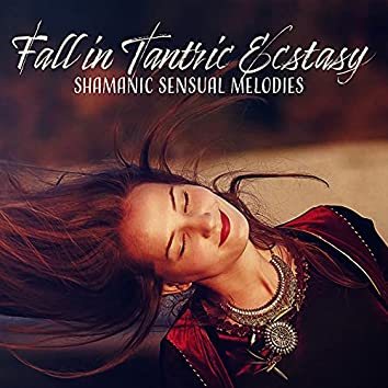 Fall in Tantric Ecstasy (Shamanic Sensual Melodies)