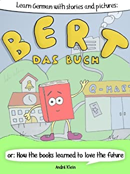 Learning German With Stories And Pictures: Bert Das Buch: or: How the books learned to love the future (German Edition) by [André Klein]