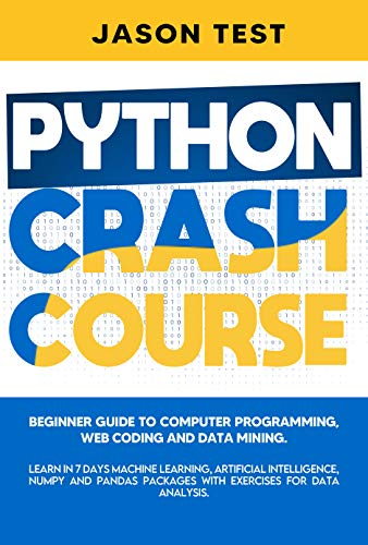 PYTHON CRASH COURSE: Beginner guide to Computer Programming, Web Coding and Data Mining. Learn Machine Learning, Artificial Intelligence, NumPy and Pandas ... for data analysis. (English Edition)