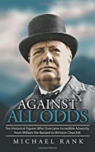Against All Odds: Ten Historical Figures Who Overcome Incredible Adversity, From William the Bastard to Winston Churchill