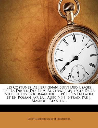 Les Costunes de Perpignan. Suivi Deo Usages Ler La Direle. Des Plus: Ancieng Privileges de La Ville Et Des Documanting..... Publiees En Latin Et En Ro