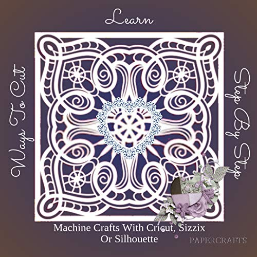Learn Step By Step Ways To Cut Machine Crafts With Cricut, Sizzix Or Silhouette