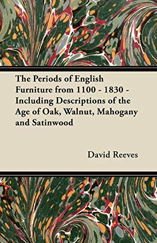 The Periods of English Furniture from 1100 - 1830 - Including Descriptions of the Age of Oak, Walnut, Mahogany and Satinwood