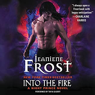 Into the Fire     A Night Prince Novel              Written by:                                                                                                                                 Jeaniene Frost                               Narrated by:                                                                                                                                 Tavia Gilbert                      Length: 9 hrs and 8 mins     6 ratings     Overall 4.7