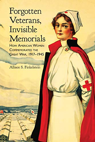 Forgotten Veterans, Invisible Memorials: How American Women Commemorated the Great War, 1917–1945 (War, Memory, and Culture)