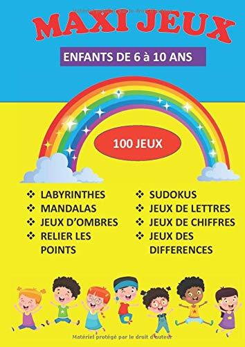 MAXI JEUX ENFANTS DE 6 A 10 ANS LABYRINTHES MANDALAS JEUX D'OMBRES RELIER LES POINTS SUDOKUS JEUX DE LETTRES JEUX DE CHIFFRES JEUX DES DIFFÉRENCES 100 JEUX: CAHIER D'ACTIVITÉS GRAND FORMAT