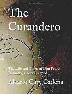 The Curandero: The Life and Times of Don Pedro Jaramillo, a Texas Legend.