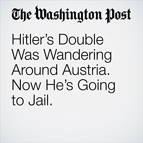 Hitler's Double Was Wandering Around Austria. Now He's Going to Jail. copertina