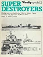 Super Destroyers: Big Destroyers Built in the 1930's for Britain, France, Germany, Italy, Japan