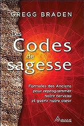 Les Codes de sagesse - Formules des Anciens pour reprogrammer notre cerveau et guérir notre coeur de Gregg Braden