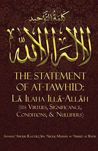 THE STATEMENT OF TAWHĪD: LĀ ILAHA ILLĀ-ALLĀH (ITS VIRTUES, SIGNIFICANCE, CONDITIONS, & NULLIFIERS)