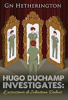 Hugo Duchamp  Investigates: L'assassiner de Sebastian Dubois (Hugo Duchamp Investigates Book 5) by [G N Hetherington]