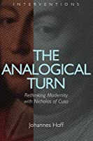 The Analogical Turn: Rethinking Modernity with Nicholas of Cusa (Interventions)