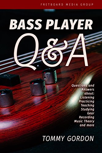 BASS PLAYER Q&A: Questions and Answers about Listening, Practicing, Teaching, Studying, Gear, Recording, Music Theory, and More