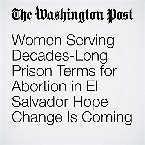 Women Serving Decades-Long Prison Terms for Abortion in El Salvador Hope Change Is Coming copertina