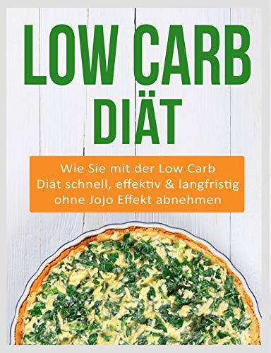 Low Carb Diät: Wie Sie mit der Low Carb Diät schnell, effektiv & langfristig ohne Jojo Effekt abnehmen