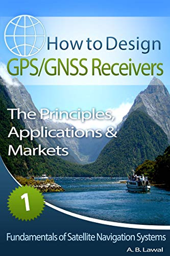 Fundamentals of Satellite Navigation Systems: How to Design GPS/GNSS Receivers Book 1 - The Principles, Applications & Markets (English Edition)