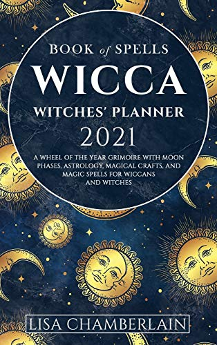 Wicca Book of Spells Witches' Planner 2021: A Wheel of the Year Grimoire with Moon Phases, Astrology, Magical Crafts, and Magic Spells for Wiccans and Witches