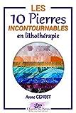 Les 10 Pierres Incontournables en Lithothérapie: Découvrez les vertus des minéraux essentiels (L'Essence des Pierres t. 1)