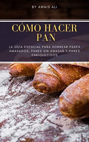Cómo hacer pan: la guía esencial para hornear panes amasados, panes sin amasar y panes enriquecidos