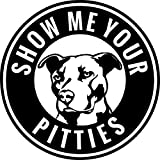 Pitbull Show Me Your Pitties Vinyl Decal Sticker | Cars Trucks Walls Vans Windows Laptops | Black | 5.5 X 5.5 Inches