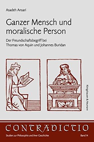 Ganzer Mensch und moralische Person: Der Freundschaftbegriff bei Thomas von Aquin und Johannes Buridan (Contradictio)