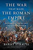 The War That Made the Roman Empire: Antony, Cleopatra, and Octavian at Actium