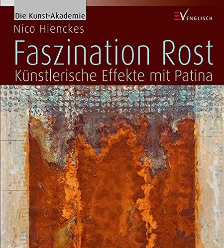 Faszination Rost: Künstlerische Effekte mit Patina (Die Kunst-Akademie)