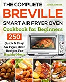The Complete Breville Smart Air Fryer Oven Cookbook for Beginners: 250 Quick & Easy Air Fryer Oven Recipes for Healthy Meals