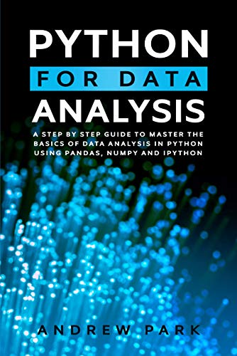 Python for Data Analysis: A Step-By-Step Guide to Master the Basics of Data Science and Analysis in Python Using Pandas, Numpy And Ipython (Data Science Mastery Book 2)