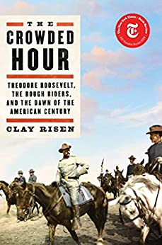 The Crowded Hour: Theodore Roosevelt, the Rough Riders, and the Dawn of the American Century by [Clay Risen]